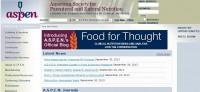 American Society for Parenteral and Enteral Nutrition (A.S.P.E.N.) Η Αμερικανική εταιρεία παρεντερικής και εντερικής διατροφής (ASPEN) είναι αφιερωμένη στη βελτίωση της κλινικής φροντίδας των ασθενών μέσω της προώθησης της έρευνας της κλινικής διατροφής αλλά και της πρακτικής της εφαρμογής συνδυάζοντας την έρευνα στην διατροφή και στον μεταβολισμό. Ιδρύθηκε το 1976 και τα μέλη της δεν προέρχονται μόνο από τον χώρο της κλινικής διατροφής αλλά και από πολλές άλλες επιστήμες. Έχει πάνω από 5.500 μέλη παγκοσμίως και δίνει μεγάλη σημασία στην επιμόρφωση. Εκδίδει δύο διεθνώς αναγνωρισμένα επιστημονικά περιοδικά, το Journal of Parenteral and Enteral Nutrition (JPEN) και το Nutrition in Clinical Practice (NCP). Διοργανώνει ένα πολύ μεγάλο ετήσιο συνέδριο που ονομάζεται η εβδομάδα κλινικής διατροφής και εκδίδει διάφορα βοηθήματα και position statements για την κλινική διατροφή. Ότι θέλετε για την επιστημονική ενημέρωση στην κλινική διατροφή είναι εδώ. Χρειάζεται όμως συνδρομή για να γίνετε μέλος. Αξίζει της προσοχής σας.