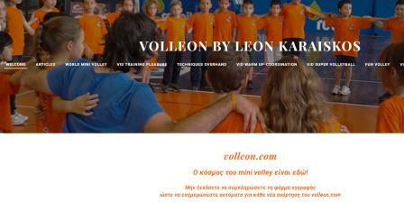 volleon τι μπορείτε να βρείτε στο volleon.com : 1) Ενδιαφέροντα links με τα περισσότερα sites που προβάλλουν το mini volley σε όλο τον κόσμο. 2) Τους κανονισμούς και τα αγωνιστικά επίπεδα του παιχνιδιού σε βίντεο. Παρουσιάζονται τα 4 προτεινόμενα επίπεδα του παιχνιδιού για ηλικίες από 5 έως 12 ετών. 3) Χρήσιμα βίντεο με τις τεχνικές του παιχνιδιού σε περίπτωση που επιθυμείτε να τα προβάλλετε στους αθλητές – μαθητές σας. 4) Ειδική ενότητα baby volley με προσέγγιση προσχολικής ηλικίας 5) Τις ενότητες fun & super volley με εντυπωσιακές φάσεις από όλο τον κόσμο 6) Βίντεο με ασκήσεις προθέρμανσης και εξάσκησης συναρμοστικών ικανοτήτων 7) Ψυχοκινητικά παιχνίδια 8) Πρότυπα ζωγραφικής με θέματα volley, ώστε να μπορείτε να τα κατεβάσετε για τα μαθήματά σας. 9) Άρθρα και απόψεις για το παιχνίδι 10) Μια βάση δεδομένων που θα χτίζεται και θα ενημερώνεται σταθερά με ασκησιολόγιο (παιχνίδια προθέρμανσης, παιχνίδια με τεχνικές, παιχνίδια ομαδικά, συνεργασίες δυο ή τριών αθλητών κλπ) και πραγματικές συνθήκες προπόνησης.