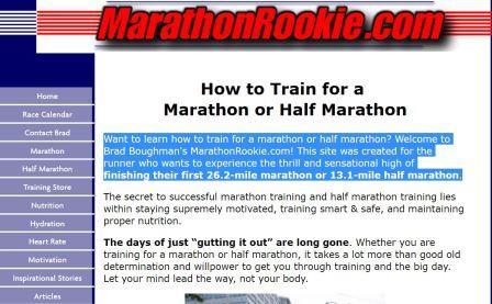 marathonrookie Θέλετε να μάθετε πώς να εκπαιδεύσει για έναν μαραθώνιο ή μισό μαραθώνιο; Καλώς ήρθατε στο MarathonRookie.com του Brad Boughman. Αυτή η ιστοσελίδα δημιουργήθηκε για τους πρωτάρηδες που θέλουν να βιώσουν τη συγκίνηση και την συγκλονιστική εμπειρία του να τερματίζεις τον πρώτο μαραθώνιο ή ημι-μαραθώνιο.