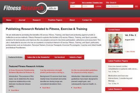 fitnessresearch Η ιστοσελίδα αυτή δημοσιεύει έρευνες που αφορούν την φυσική κατάσταση, την άσκηση και την προπονητική. Είναι αφιερωμένη σε όλους όσους προάγουν τα οφέλη της άσκησης και προφυλάσσουν από τις επικίνδυνες και αναποτελεσματικές μεθόδους άσκησης. Η ιστοσελίδα Fitness Research ανακαλύπτει τα νέα σύνορα γνώσης, παρέχει τις καλύτερες πρακτικές συμβουλές και βελτιώνει τον τρόπο με τον οποίο ασκούνται τα άτομα με σκοπό να μεγιστοποιεί τη συμμετοχή, την προσκόλληση και την απόλαυση. Η ιστοσελίδα αυτή είναι αφιερωμένη σε οποιονδήποτε με ακαδημαϊκό ή πρακτικό ενδιαφέρον στην άσκηση, τη φυσική κατάσταση και την προπονητική και σε επαγγελματίες όπως γυμναστές, προσωπικούς γυμναστές, εργοφυσιολόγους, εργοθεραπευτές, προπονητές και ιατρικό προσωπικό.